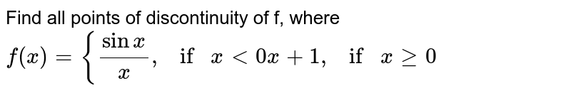 """Find all points of discontinuity of f, where `f(x)={(sinx)/x , if""""""""x<0x+1, if""""""""""""""""xgeq0`"""