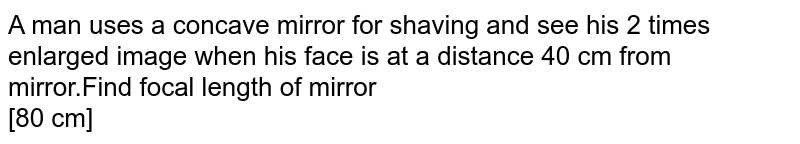 A man uses a concave mirror for shaving and see his 2 times enlarged image when his face is at a distance 40 cm from mirror.Find focal length of mirror <br> [80 cm]