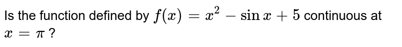 Is the function defined by `f(x)=x^2-sinx+5` continuous   at `x=pi` ?