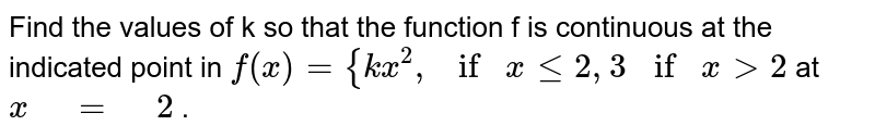 """Find the values of k so that the function f is   continuous at the indicated point in `f(x)={k x^2, if""""""""xlt=2 ,3 if""""""""""""""""x >2` at `x"""" """"="""" """"2` ."""