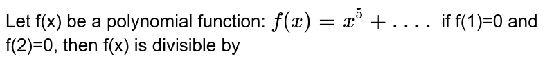 Let f(x) be a polynomial function: `f(x)=x^(5)+ . . . .` if f(1)=0 and f(2)=0, then f(x) is divisible by