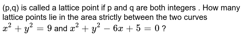 (p,q) is called a lattice point if p and q are both integers . How many lattice points lie in the area strictly between the two curves `x^(2) + y^(2) = 9` and `x^(2) + y^(2) - 6x + 5 = 0` ?