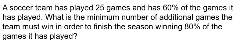 A soccer team has played 25 games and has 60% of the games it has played. What is the minimum number of additional games the team must win in order to finish the season winning 80% of the games it has played?