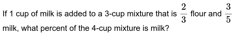 If 1 cup of milk is added to a 3-cup mixture that is `(2)/(3)` flour and `(3)/(5)` milk, what percent of the 4-cup mixture is milk?