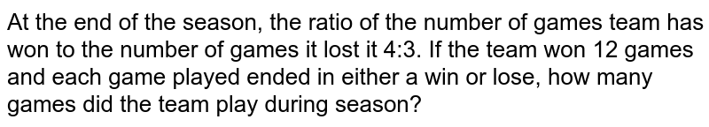At the end of the season, the ratio of the number of games team has won to the number of games it lost it 4:3. If the team won 12 games and each game played ended in either a win or lose, how many games did the team play during season?