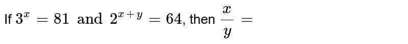 If `3^(x)=81 and 2^(x+y)=64`, then `(x)/(y)=`