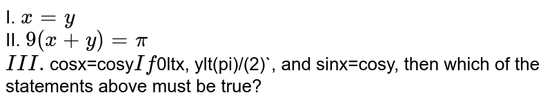 I. `x=y` <br> II. `9(x+y)=pi` <br> `III. `cosx=cosy` <br> If `0ltx, ylt(pi)/(2)`, and sinx=cosy, then which of the statements above must be true?