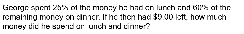 George spent 25% of the money he had on lunch and 60% of the remaining money on dinner. If he then had $9.00 left, how much money did he spend on lunch and dinner?