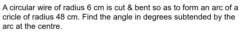 A circular wire of radius 6 cm is cut & bent so as to form an arc of a cricle of radius 48 cm. Find the angle in degrees subtended by the arc at the centre.