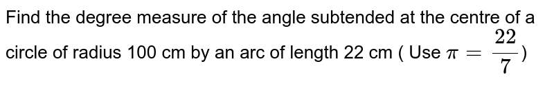 Find the degree measure of the angle subtended at the centre of a circle of radius 100 cm by an arc of length 22 cm ( Use `pi=22/7`)