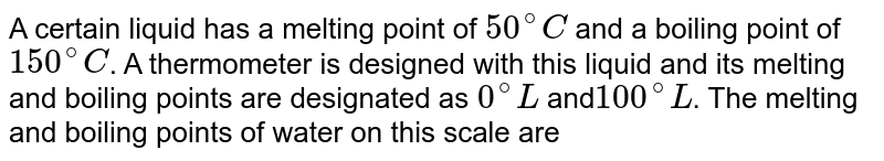 A certain liquid has a melting point of `50^(@)C`  and a boiling point of `150^(@)C`. A thermometer is designed with this liquid and its melting and boiling points are designated as `0^(@)L` and`100^(@)L`. The melting and boiling points of water on this scale are