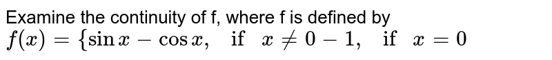 """Examine the continuity of f, where f is defined by `f(x)={sinx-cosx , if""""""""x!=0-1, if""""""""""""""""x=0`"""