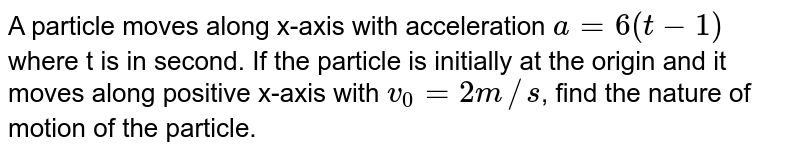 A particle moves along x-axis with acceleration `a=6(t-1)` where t is in second. If the particle is initially at the origin and it moves along positive x-axis with `v_(0)=2m//s`, find  the nature of motion of the particle.