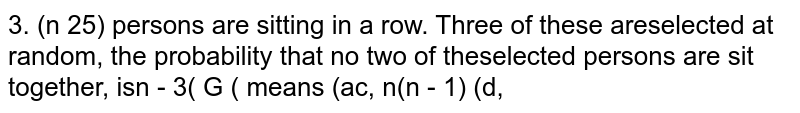 `(n>=5)` persons are sitting in a row. Three of these are selected at random. The probability that no two of the selected persons sit together is