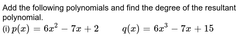 """Add the following polynomials and find the degree of the resultant polynomial. <br>  (i) `p(x) = 6x^(2) - 7x+2""""     """"`   `q(x) = 6x^(3) - 7x+15`"""