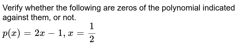 Verify whether the following are zeros of the polynomial indicated against them, or not. <br> `p(x) = 2x -1, x = (1)/(2)`