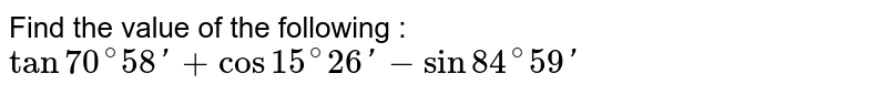 Find the value of the following : <br> `tan70^(@)58'+cos15^(@)26'-sin84^(@)59'`