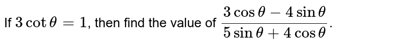 If `3cottheta=1`, then find the value of `(3costheta-4sintheta)/(5sintheta+4costheta)`.