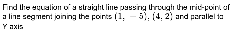 Find the equation of a straight line passing through the mid-point of a line segment joining the points `(1, -5), (4, 2)` and parallel to <br>  Y axis