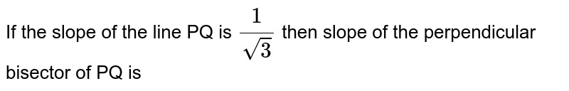 If the slope of the  line PQ is `(1)/(sqrt(3))` then slope of the perpendicular bisector of PQ is