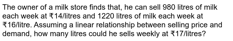 The owner of a milk store finds that, he can sell 980 litres of milk each week at ?14/litres and 1220 litres of milk each week at ?16/litre. Assuming a linear relationship between selling price and demand, how many litres could he sells weekly at ?17/litres?