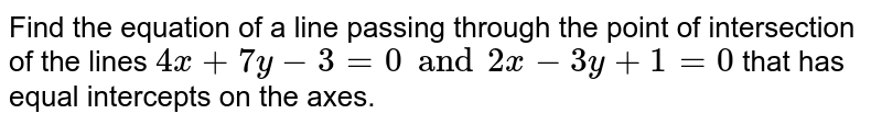 Find the equation of a line passing through the point of intersection of the lines `4x+7y-3=0 and 2x-3y+1=0` that has equal intercepts on the axes.