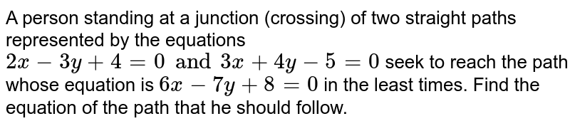 A person standing at a junction (crossing) of two  straight paths represented by the equations `2x-3y+4=0 and 3x+4y-5=0` seek to reach the path whose equation is `6x-7y+8=0` in the least times. Find the equation of the path that he should follow.