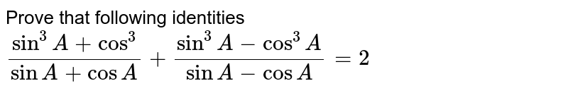 Prove that following identities <br> `(sin^(3)A+cos^(3))/(sinA+cosA)+(sin^(3)A-cos^(3)A)/(sinA-cosA)=2`