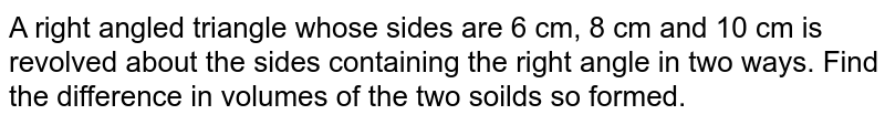 A right angled triangle whose sides are 6 cm, 8 cm and 10 cm is revolved about the sides containing the right angle in two ways. Find the difference in volumes of the two soilds so formed.
