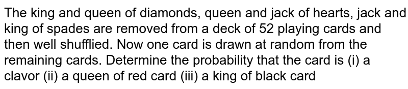 The king and queen of diamonds, queen and jack of hearts, jack and king of spades are removed from a deck of 52 playing cards and then well shufflied. Now one card is drawn at random from the remaining cards. Determine the probability that the card is (i) a clavor (ii) a queen of red card (iii) a king of black card