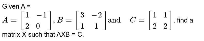 """Given A = `A=[{:(1,-1),(2,0):}],B= [(3,-2),(1,1)] """"and"""" """" """"C= [{:(1,1),(2,2):}]`,  find a matrix X such that AXB = C."""