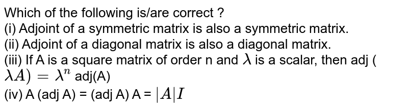 Which of the following is/are correct ? <br> (i) Adjoint of a symmetric matrix is also a symmetric matrix.  <br> (ii) Adjoint of a diagonal matrix is also a diagonal matrix. <br> (iii) If A is a square matrix of order n and `lambda` is a scalar, then adj (`lambda A)= lambda^(n)` adj(A) <br> (iv) A (adj A) = (adj A) A = `|A| I`