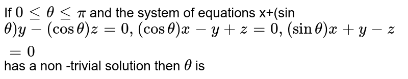 If `0lt= thetalt=pi` and the system of equations x+(sin`theta)y- (costheta) z =0, (cos theta ) x-y+z=0, (sin theta) x+y-z=0`  has a non -trivial solution then `theta` is