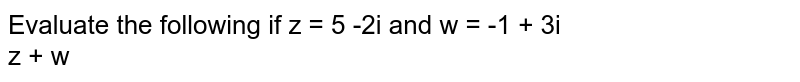 Evaluate the following if z = 5 -2i and w = -1 + 3i <br>  z + w