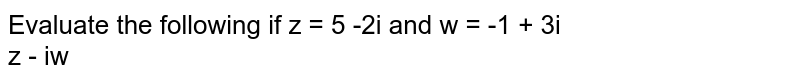 Evaluate the following if z = 5 -2i and w = -1 + 3i <br> z - iw