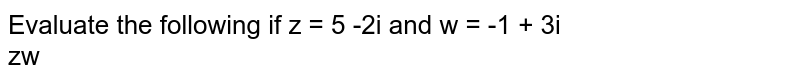 Evaluate the following if z = 5 -2i and w = -1 + 3i <br> zw