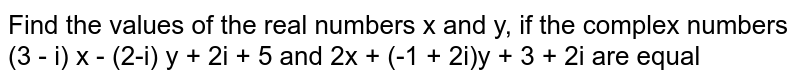 Find the values of the real numbers x and y, if the complex numbers <br> (3 - i) x - (2-i) y + 2i + 5 and 2x + (-1 + 2i)y + 3 + 2i are equal