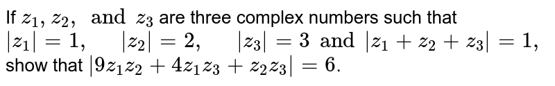"""If `z_(1),z_(2), and z_(3)` are three complex numbers such that ` z_(1)  = 1, """"  """"  z_(2)  = 2, """"  """"  z_(3)   = 3  and  z_(1) + z_(2) + z_(3)   = 1,` show that ` 9z_(1)z_(2) + 4 z_(1)z_(3) + z_(2)z_(3)  = 6`."""