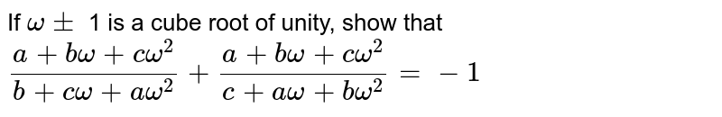 If `omega pm` 1 is a cube root of unity, show that `(a + b omega + c omega^(2))/(b + c omega + a omega^(2))+ (a + b omega + c omega^(2))/(c + a omega + b omega^(2)) = -1`