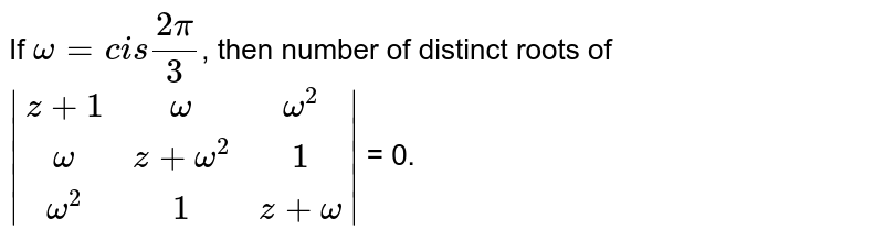 If `omega = cis (2pi)/(3)`, then number of distinct roots of `|(z+1,omega,omega^(2)),(omega,z + omega^(2),1),(omega^(2),1,z+omega)|` = 0.