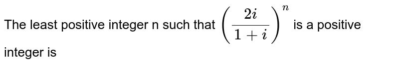The least positive integer n such that `((2i)/(1 + i))^(n)` is a positive integer is