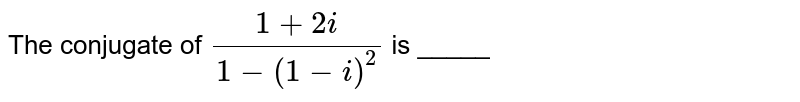 The conjugate of `(1 + 2i)/(1 - (1 - i)^(2))` is _____
