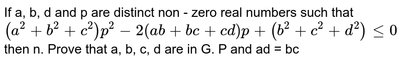 If a, b, d and p are distinct non - zero real numbers such that `(a^2+b^2 + c^2) p^2 - 2(ab+bc+cd)p+(b^2 + c^2 +d^2) le 0` then n. Prove that a, b, c, d are in G. P and ad = bc