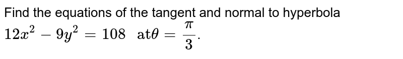 """Find the equations of the tangent and normal to hyperbola `12x^(2) - 9x^(2) = 108 """" at"""" theta = pi/3`."""