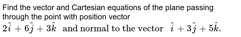 """Find the vector and Cartesian equations of the plane passing through the point with position vector `2hat(i)+6hat(j)+3hat(k)"""" and normal to the vector """"hat(i)+3hat(j)+5hat(k).`"""
