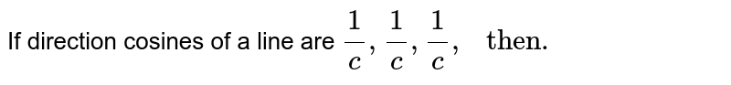 """If direction cosines of a line are `(1)/(c),(1)/(c),(1)/(c),"""" then. """"`"""
