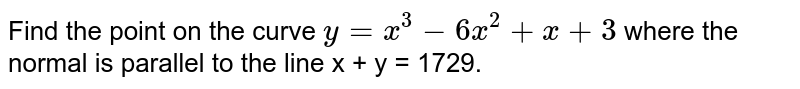 Find the point on the curve `y=x^(3)-6x^(2)+x+3` where the normal is parallel to the line x + y = 1729.