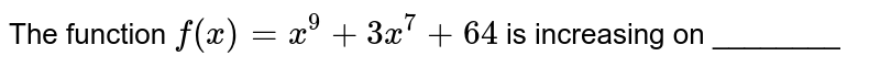 The function `f(x)=x^(9)+3x^(7)+64` is increasing on ________