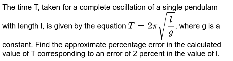 The time T, taken for a complete oscillation of a single pendulam with length l, is given by the equation `T= 2pi sqrt(l/g)`, where g is a constant. Find the approximate percentage error in the calculated value of T corresponding to an error of 2 percent in the value of l.