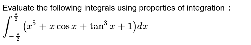 Evaluate the following integrals using properties of integration `:` <br>  `int_(-(pi)/(2))^((pi)/(2)) (x^(5) +x cosx + tan^(3) x +1)dx `